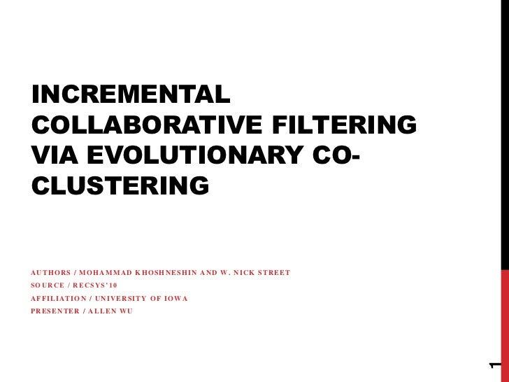 INCREMENTALCOLLABORATIVE FILTERINGVIA EVOLUTIONARY CO-CLUSTERINGAUTHORS / MOHAMMAD KHOSHNESHIN AND W. NICK STREETSOURCE / ...