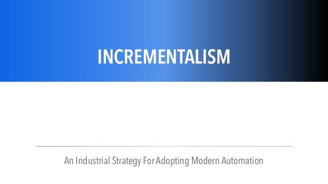 ç INCREMENTALISM An Industrial Strategy For Adopting Modern Automation