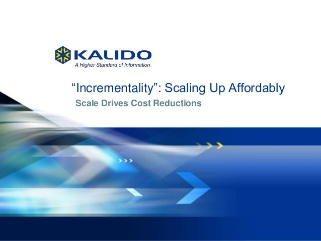 """1 August 6, 2013© Kalido I Kalido Confidential I August 6, 2013 Scale Drives Cost Reductions """"Incrementality"""": Scaling Up ..."""