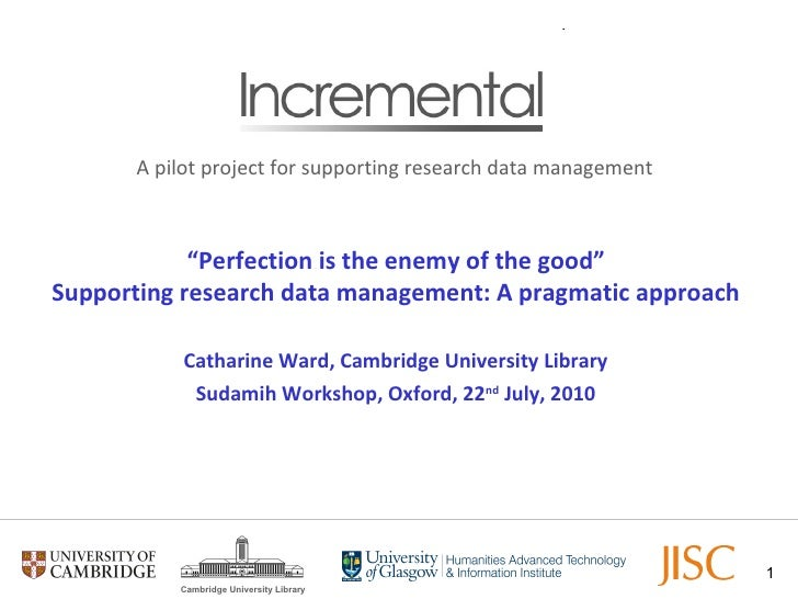 """"""" Perfection is the enemy of the good"""" Supporting research data management: A pragmatic approach Catharine Ward, Cambridge..."""