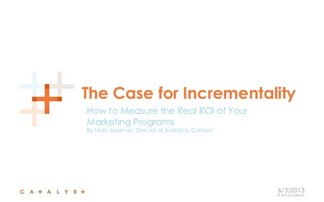 © 2013 CatalystThe Case for IncrementalityHow to Measure the Real ROI of YourMarketing ProgramsBy Marc Solomon, Director o...
