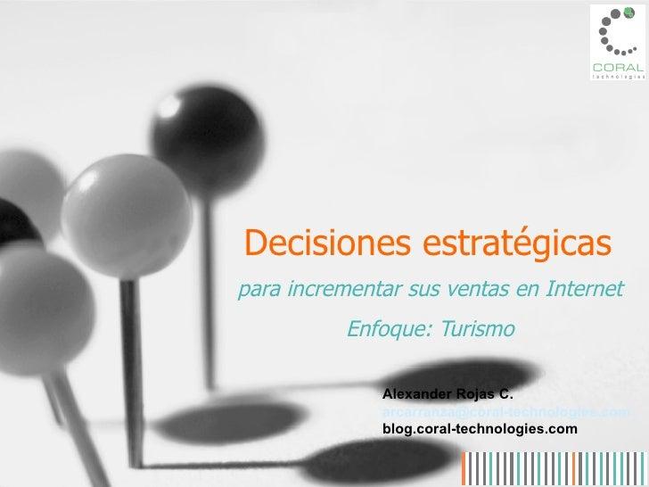 Decisiones estratégicas para incrementar sus ventas en Internet Enfoque: Turismo Alexander Rojas C. arcarranza @coral-tech...