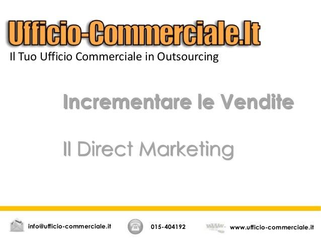 Incrementare le VenditeIl Direct Marketing015-404192 www.ufficio-commerciale.itinfo@ufficio-commerciale.itIl Tuo Ufficio C...