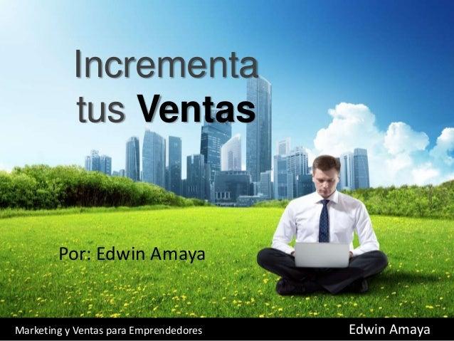 Incrementa tus Ventas Por: Edwin Amaya Marketing y Ventas para Emprendedores Edwin Amaya