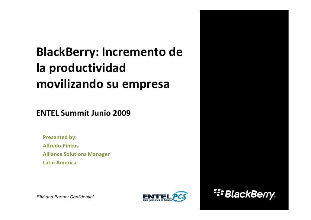 BlackBerry: Incremento de la productividad movilizando su empresa  ENTEL Summit Junio 2009     Presented by:    Alfredo Pi...