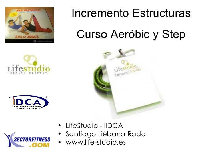 Incremento Estructuras Curso Aeróbic y Step <ul><li>LifeStudio - IIDCA </li></ul><ul><li>Santiago Liébana Rado </li></ul><...
