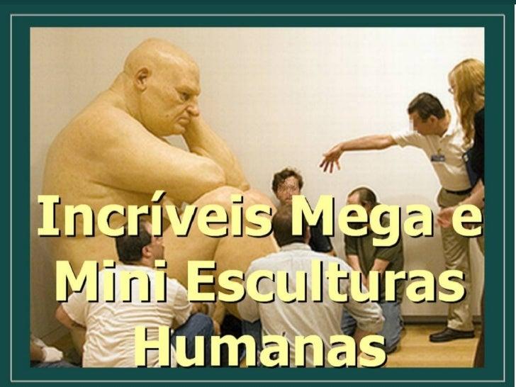 Incríveis Mega e Mini Esculturas Humanas