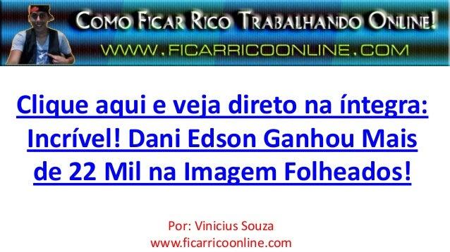 Clique aqui e veja direto na íntegra:Incrível! Dani Edson Ganhou Maisde 22 Mil na Imagem Folheados!Por: Vinicius Souzawww....