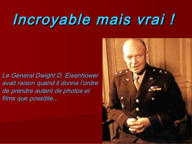Incroyable mais vrai !Incroyable mais vrai ! Le General Dwight D. Eisenhower avait raison quand il donna l'ordre de prendr...