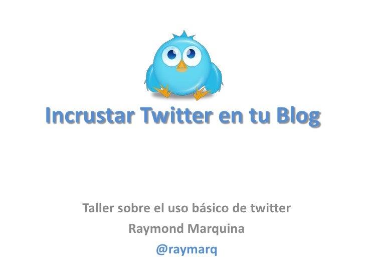 Incrustar Twitter en tu Blog      Taller sobre el uso básico de twitter             Raymond Marquina                 @raym...