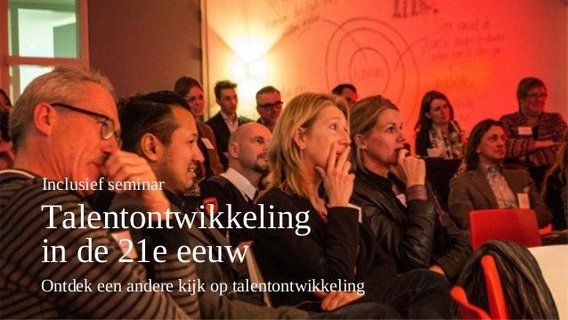 Talentontwikkeling in de 21e eeuw Ontdek een andere kijk op talentontwikkeling Inclusief seminar