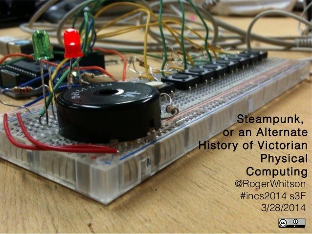 Steampunk, or an Alternate History of Victorian Physical Computing @RogerWhitson #incs2014 s3F 3/28/2014