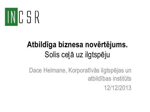 Atbildīga biznesa novērtējums. Solis ceļā uz ilgtspēju Dace Helmane, Korporatīvās ilgtspējas un atbildības institūts 12/12...