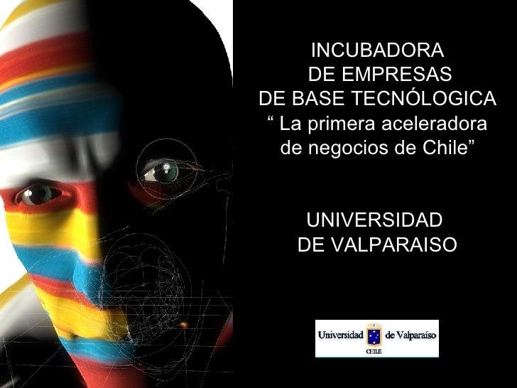 """INCUBADORA DE EMPRESAS DE BASE TECNÓLOGICA """"  La primera aceleradora de negocios de Chile"""" UNIVERSIDAD  DE VALPARAISO"""