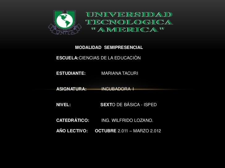 MODALIDAD SEMIPRESENCIALESCUELA:CIENCIAS DE LA EDUCACIÒNESTUDIANTE:       MARIANA TACURIASIGNATURA:       INCUBADORA INIVE...
