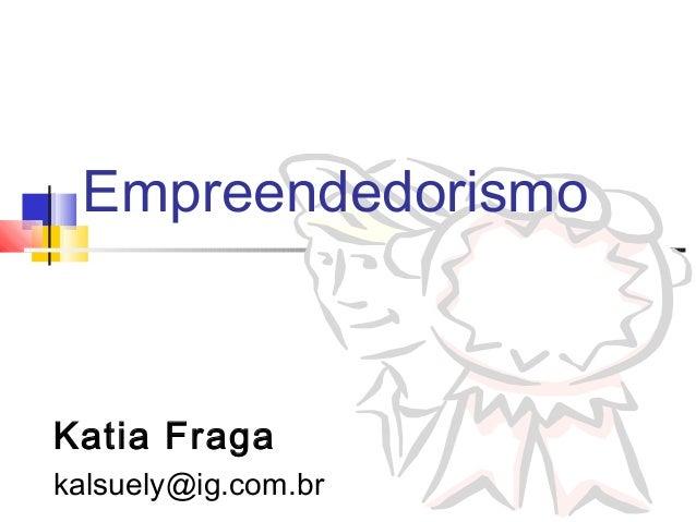 Empreendedorismo Katia Fraga kalsuely@ig.com.br
