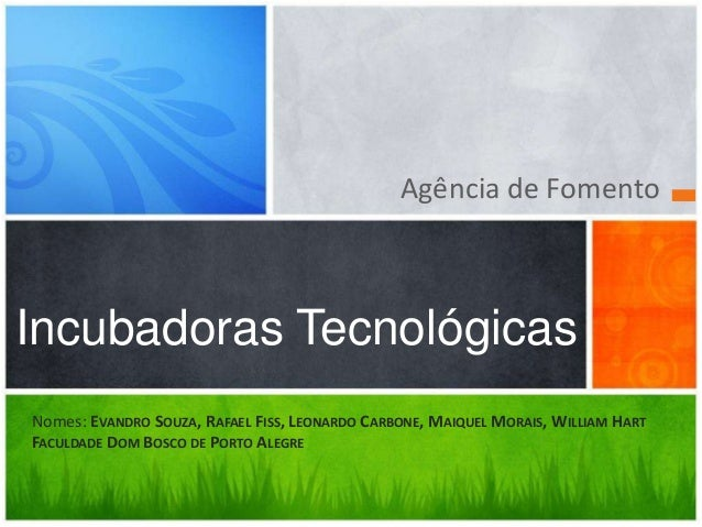Agência de FomentoIncubadoras TecnológicasNomes: EVANDRO SOUZA, RAFAEL FISS, LEONARDO CARBONE, MAIQUEL MORAIS, WILLIAM HAR...