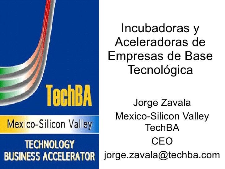 Incubadoras y Aceleradoras de Empresas de Base Tecnológica Jorge Zavala Mexico-Silicon Valley TechBA CEO [email_address]