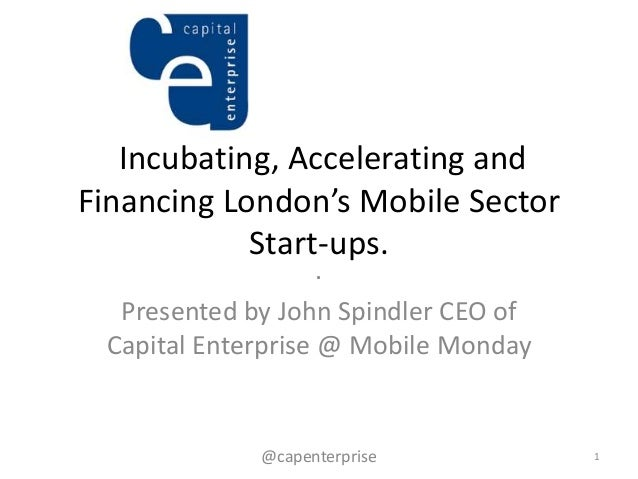 Incubating, Accelerating andFinancing London's Mobile Sector            Start-ups.                    .  Presented by John...