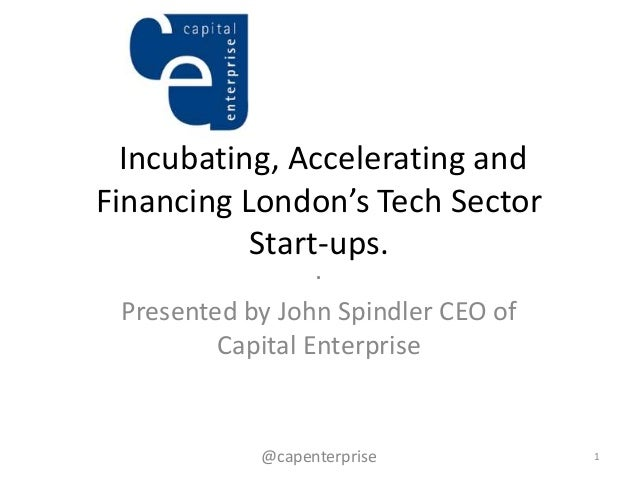 Incubating, Accelerating andFinancing London's Tech Sector           Start-ups.                  . Presented by John Spind...