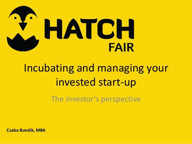 Incubating and managing your invested start-up The investor's perspective  Csaba Bundik, MBA