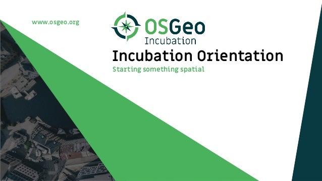 www.osgeo.org Incubation Orientation Starting something spatial