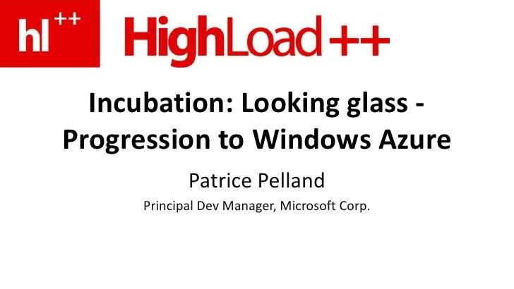 Incubation: Looking glass -Progression to Windows Azure             Patrice Pelland      Principal Dev Manager, Microsoft ...