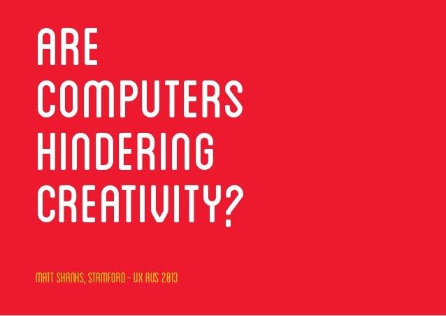 MattShanks,Stamford-UXAUS2013, @ASTUTELY ARE COMPUTERS HINDERING CREATIVITY? MattShanks,Stamford-UXAUS2013