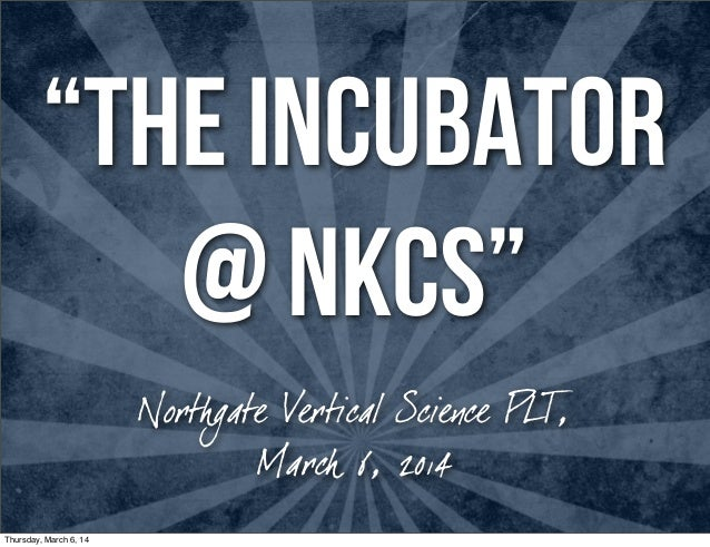 """The INCUBATOR @ NKCS"" Northgate Vertical Science PLT, March 6, 2014 Thursday, March 6, 14"