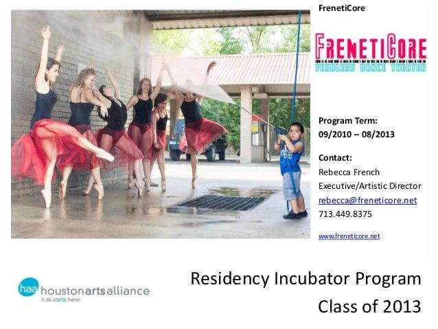 Residency Incubator ProgramClass of 2013FrenetiCoreProgram Term:09/2010 – 08/2013Contact:Rebecca FrenchExecutive/Artistic ...