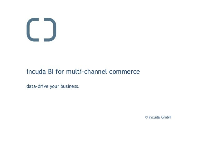 © incuda GmbH incuda BI for multi-channel commerce data-drive your business.