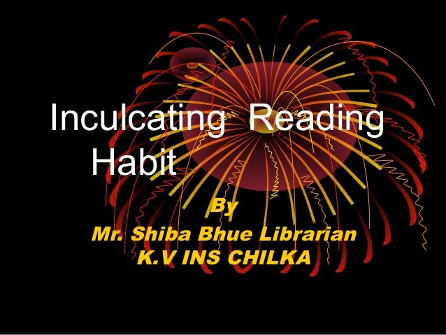 Inculcating Reading Habit By Mr. Shiba Bhue Librarian K.V INS CHILKA