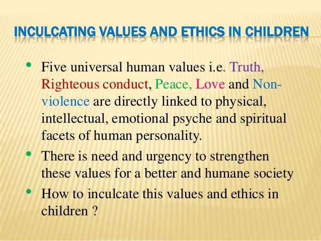 "inculcation of human values Human values - role of family, society and educational institutions in inculcating values what are human values values are ""things that have an intrinsic worth in usefulness or importance."