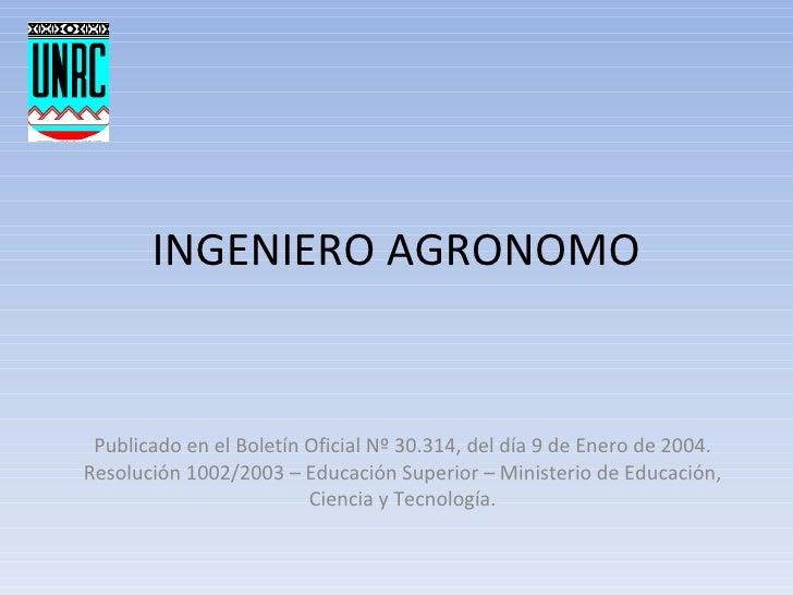 INGENIERO AGRONOMO Publicado en el Boletín Oficial Nº 30.314, del día 9 de Enero de 2004. Resolución 1002/2003 – Educación...