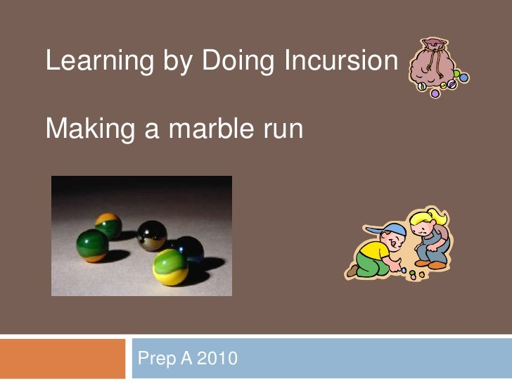 Prep A 2010<br />Learning by Doing Incursion<br />Making a marble run<br />