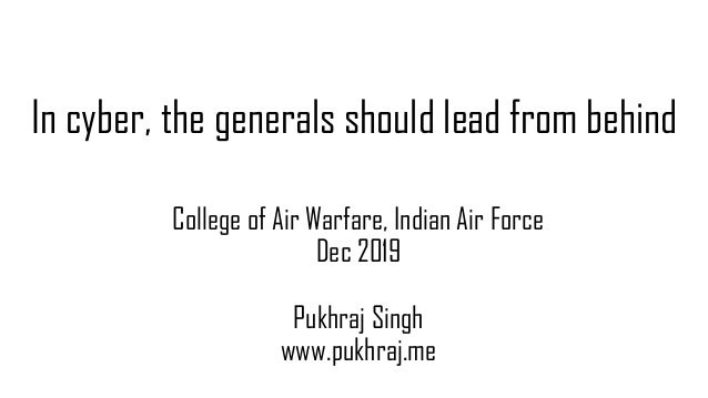 In cyber, the generals should lead from behind College of Air Warfare, Indian Air Force Dec 2019 Pukhraj Singh www.pukhraj...