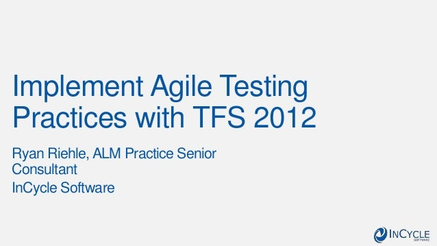 Implement Agile TestingPractices with TFS 2012Ryan Riehle, ALM Practice SeniorConsultantInCycle Software
