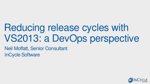 Reducing release cycles with VS2013: a DevOps perspective Neil Moffatt, Senior Consultant InCycle Software