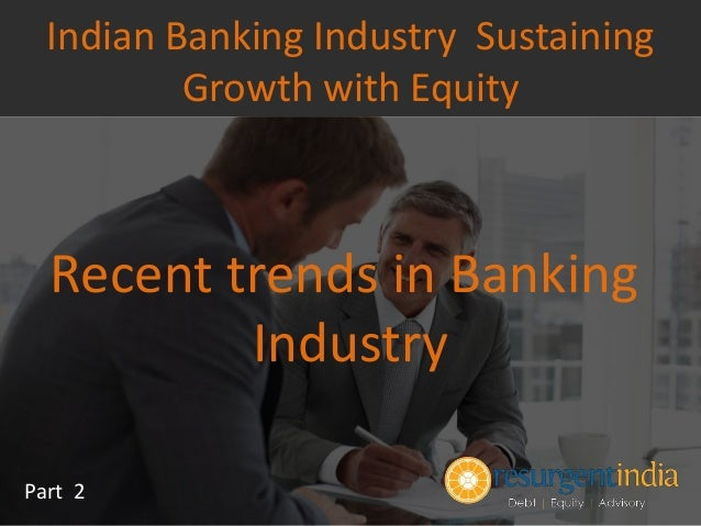 Recent trends in Banking Industry Part 2 Indian Banking Industry Sustaining Growth with Equity