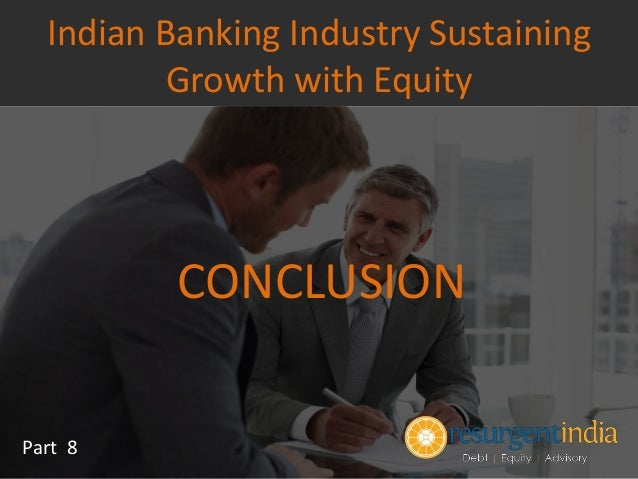 CONCLUSION Part 8 Indian Banking Industry Sustaining Growth with Equity