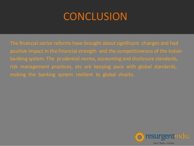 conclusion of indian banking Today, indian banking industry is enriched both in terms of offering value added services and delivering quality service researcher and thinkers all over the world thought that the world financial crisis would affect the indian banking sector in a serious manner.