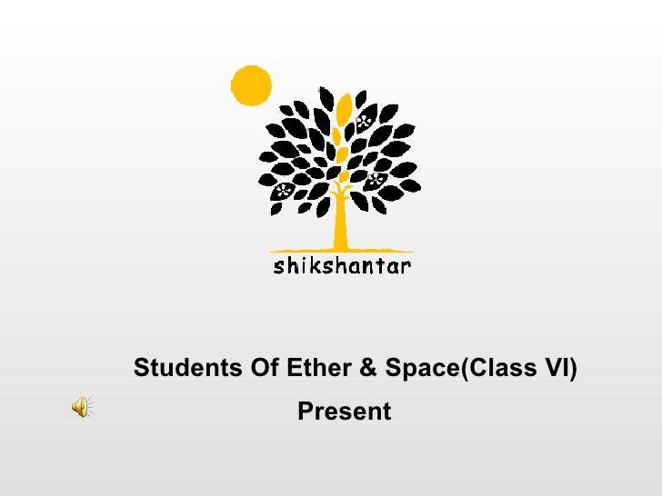 <ul><ul><li>Students Of Ether & Space(Class VI)   </li></ul></ul>Present