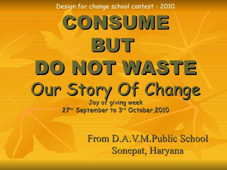 Design for change school contest - 2010 CONSUME BUT  DO NOT WASTE Our Story Of Change Joy of giving week 27 th  September ...