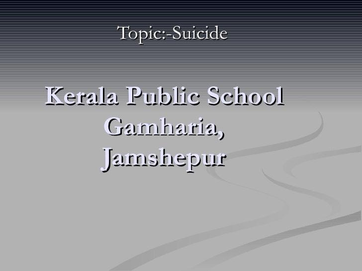 Kerala Public School Gamharia, Jamshepur Topic:-Suicide