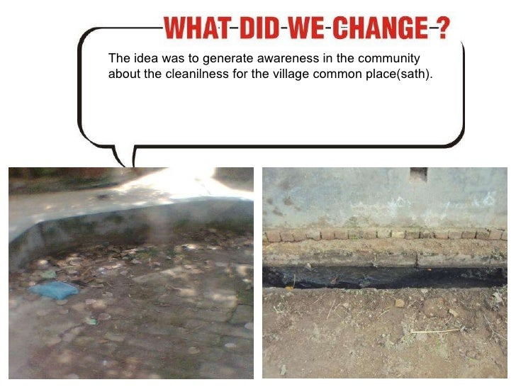 The idea was to generate awareness in the community about the cleanilness for the village common place(sath).