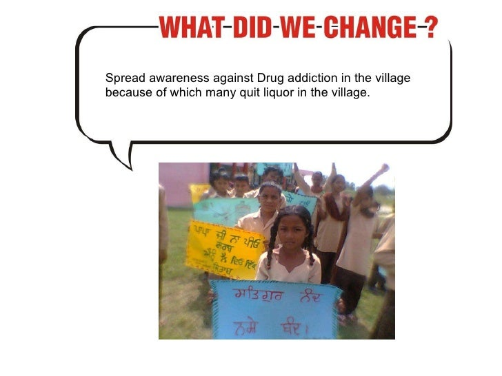 Spread awareness against Drug addiction in the village because of which many quit liquor in the village.
