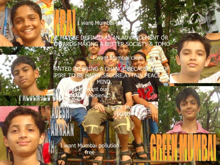 CLEAN MUMBAI GREEN MUMBAI PRESENTED BY- FALGUN,KAVIT,ADESH, PALLAV,JASH, KAMRAAN & AAKASH A CHANGE MAY BE DEFINED AS AN AD...