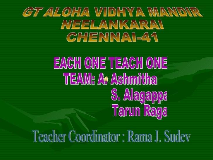 GT ALOHA VIDHYA MANDIR NEELANKARAI CHENNAI-41 EACH ONE TEACH ONE TEAM: A. Ashmitha S. Alagappan Tarun Ragav Teacher Coordi...