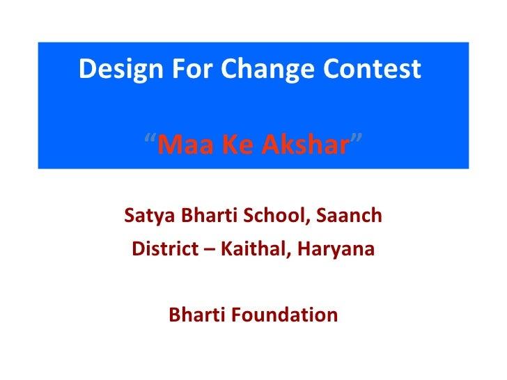 "Design For Change Contest   "" Maa Ke Akshar "" <ul><li>Satya Bharti School, Saanch </li></ul><ul><li>District – Kaithal, Ha..."