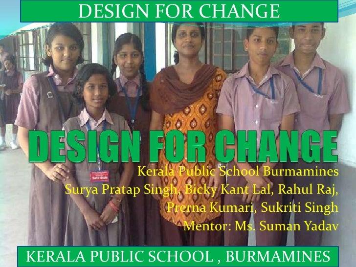 DESIGN FOR CHANGE <br />DESIGN FOR CHANGE <br />Kerala Public School Burmamines<br />Surya Pratap Singh, Bicky Kant Lal, R...